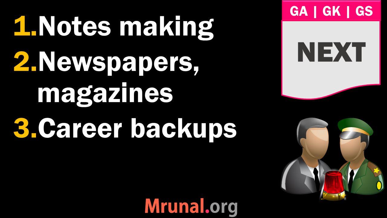 GA   GK   GS 1.Notes making 2.Newspapers, magazines 3.Career backups NEXT