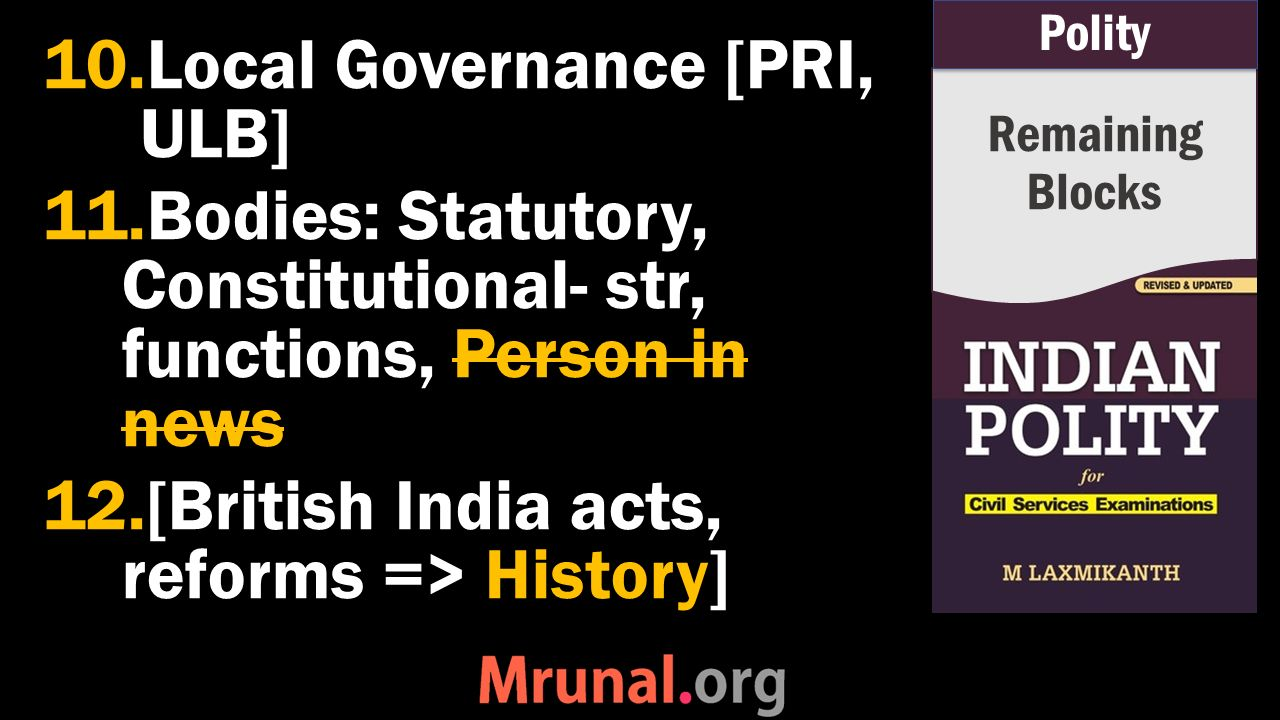 10.Local Governance [PRI, ULB] 11.Bodies: Statutory, Constitutional- str, functions, Person in news 12.[British India acts, reforms => History] Remaining Blocks Polity