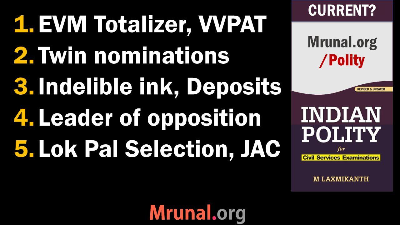 1.EVM Totalizer, VVPAT 2.Twin nominations 3.Indelible ink, Deposits 4.Leader of opposition 5.Lok Pal Selection, JAC Mrunal.org /Polity CURRENT