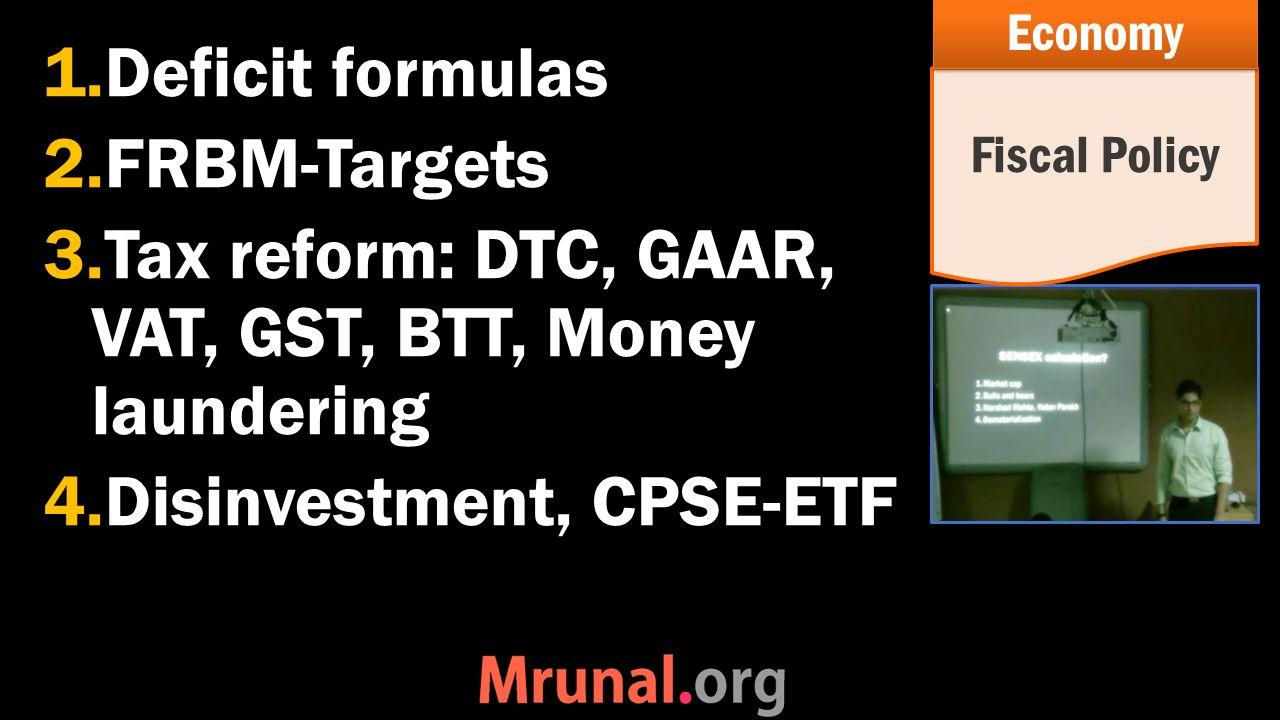 1.Deficit formulas 2.FRBM-Targets 3.Tax reform: DTC, GAAR, VAT, GST, BTT, Money laundering 4.Disinvestment, CPSE-ETF Fiscal Policy Economy
