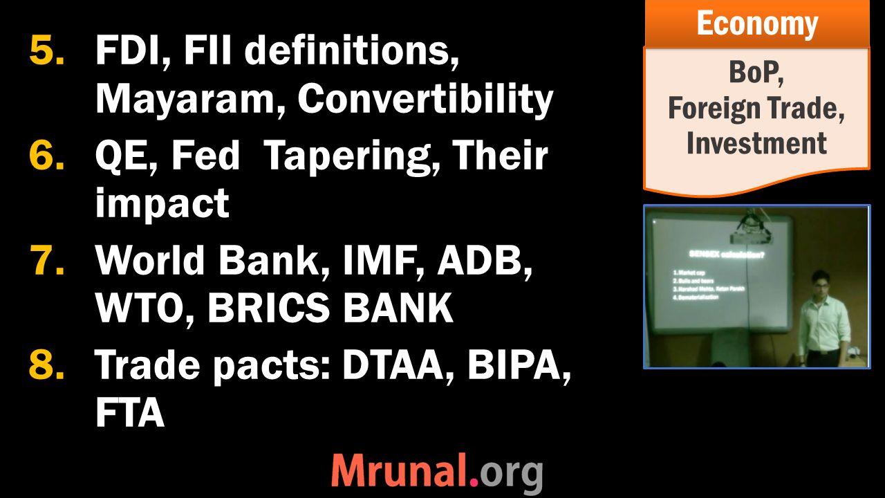 5.FDI, FII definitions, Mayaram, Convertibility 6.QE, Fed Tapering, Their impact 7.World Bank, IMF, ADB, WTO, BRICS BANK 8.Trade pacts: DTAA, BIPA, FTA BoP, Foreign Trade, Investment Economy