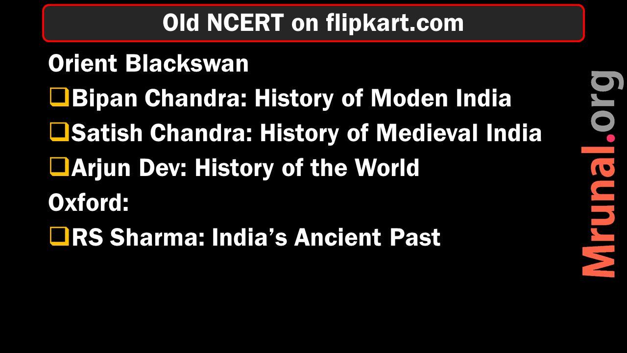 Orient Blackswan  Bipan Chandra: History of Moden India  Satish Chandra: History of Medieval India  Arjun Dev: History of the World Oxford:  RS Sharma: India's Ancient Past Old NCERT on flipkart.com