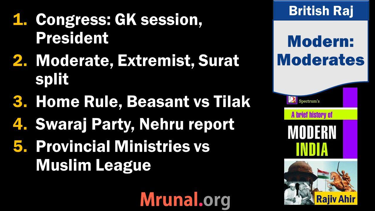 British Raj 1.Congress: GK session, President 2.Moderate, Extremist, Surat split 3.Home Rule, Beasant vs Tilak 4.Swaraj Party, Nehru report 5.Provincial Ministries vs Muslim League Modern: Moderates