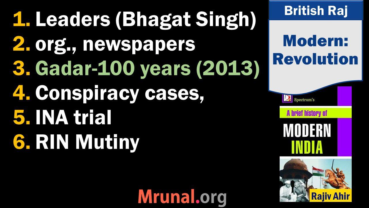 British Raj 1.Leaders (Bhagat Singh) 2.org., newspapers 3.Gadar-100 years (2013) 4.Conspiracy cases, 5.INA trial 6.RIN Mutiny Modern: Revolution
