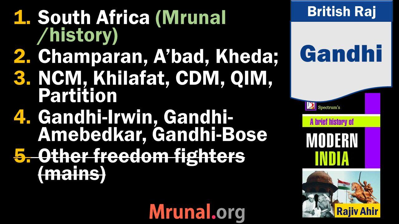 British Raj 1.South Africa (Mrunal /history) 2.Champaran, A'bad, Kheda; 3.NCM, Khilafat, CDM, QIM, Partition 4.Gandhi-Irwin, Gandhi- Amebedkar, Gandhi-Bose 5.Other freedom fighters (mains) Gandhi