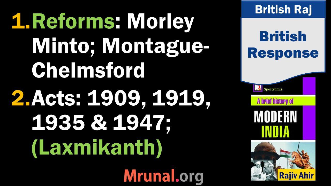 British Raj 1.Reforms: Morley Minto; Montague- Chelmsford 2.Acts: 1909, 1919, 1935 & 1947; (Laxmikanth) British Response