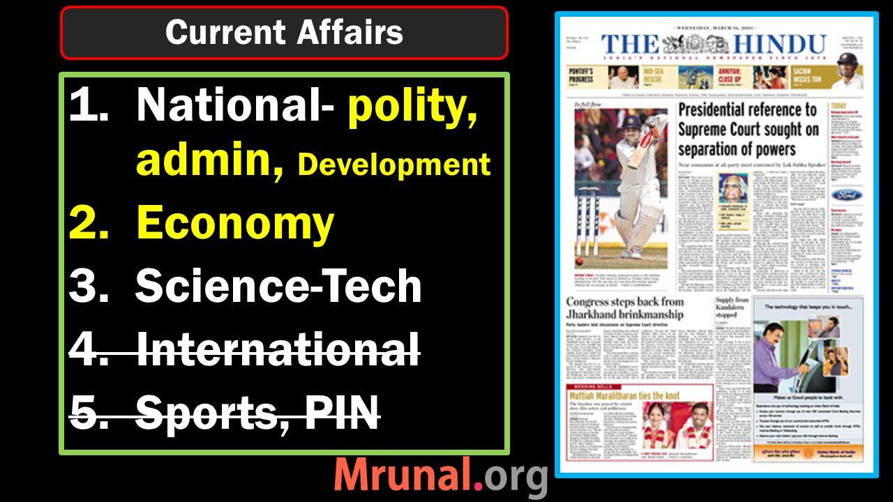 1.National- polity, admin, Development 2.Economy 3.Science-Tech 4.International 5.Sports, PIN Current Affairs