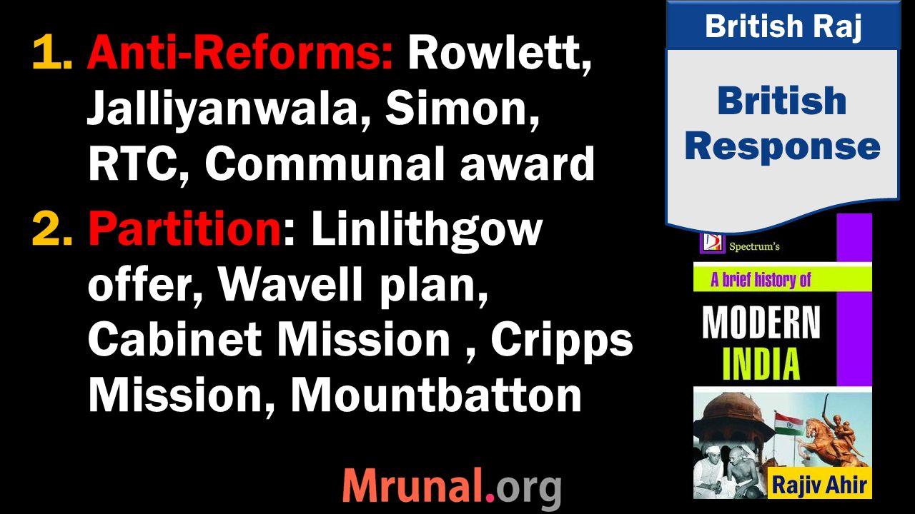 British Raj 1.Anti-Reforms: Rowlett, Jalliyanwala, Simon, RTC, Communal award 2.Partition: Linlithgow offer, Wavell plan, Cabinet Mission, Cripps Mission, Mountbatton British Response