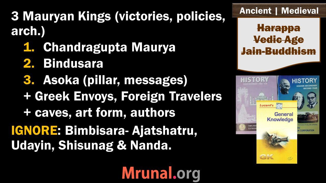 Ancient   Medieval 3 Mauryan Kings (victories, policies, arch.) 1.Chandragupta Maurya 2.Bindusara 3.Asoka (pillar, messages) + Greek Envoys, Foreign Travelers + caves, art form, authors IGNORE: Bimbisara- Ajatshatru, Udayin, Shisunag & Nanda.