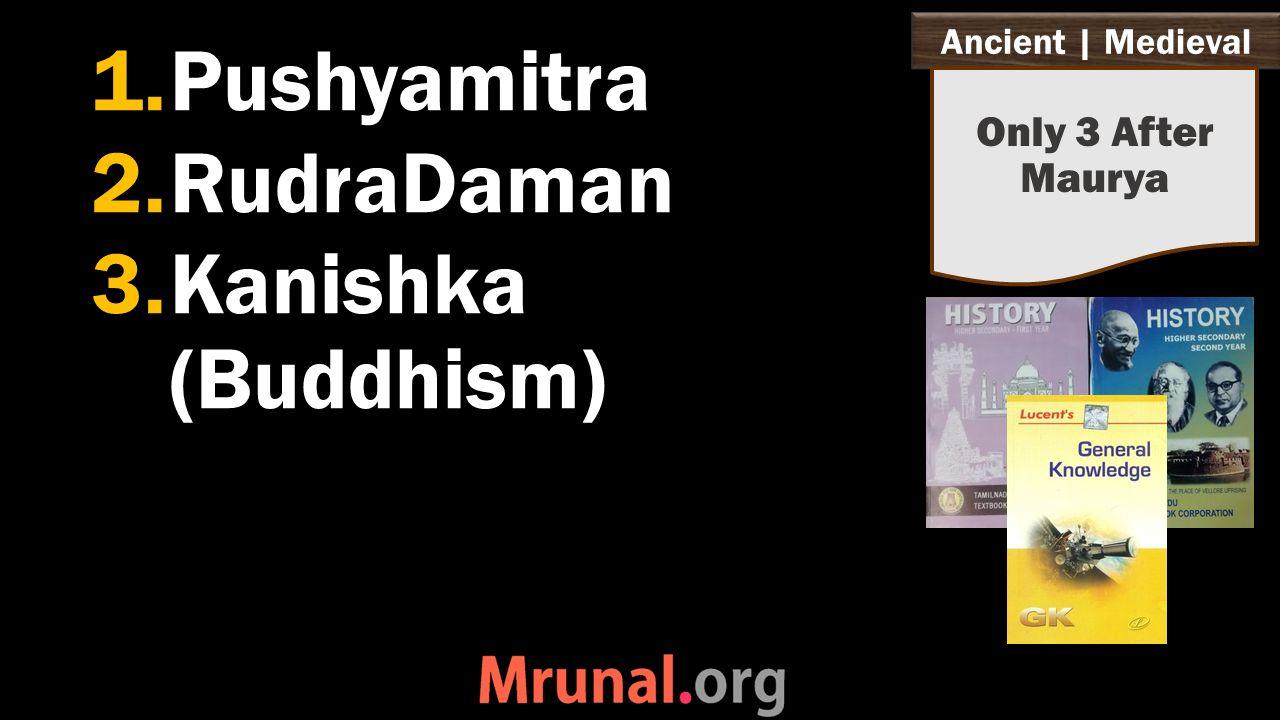 Ancient   Medieval 1.Pushyamitra 2.RudraDaman 3.Kanishka (Buddhism) Only 3 After Maurya