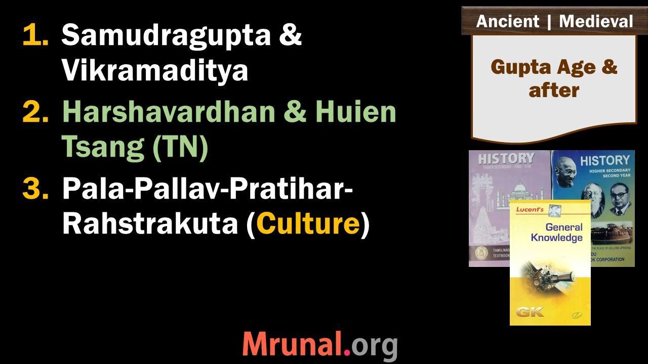 Ancient   Medieval 1.Samudragupta & Vikramaditya 2.Harshavardhan & Huien Tsang (TN) 3.Pala-Pallav-Pratihar- Rahstrakuta (Culture) Gupta Age & after