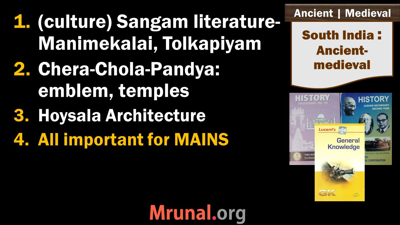 Ancient   Medieval 1.(culture) Sangam literature- Manimekalai, Tolkapiyam 2.Chera-Chola-Pandya: emblem, temples 3.Hoysala Architecture 4.All important for MAINS South India : Ancient- medieval