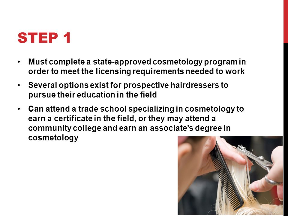 STEP 1 Must complete a state-approved cosmetology program in order to meet the licensing requirements needed to work Several options exist for prospective hairdressers to pursue their education in the field Can attend a trade school specializing in cosmetology to earn a certificate in the field, or they may attend a community college and earn an associate s degree in cosmetology