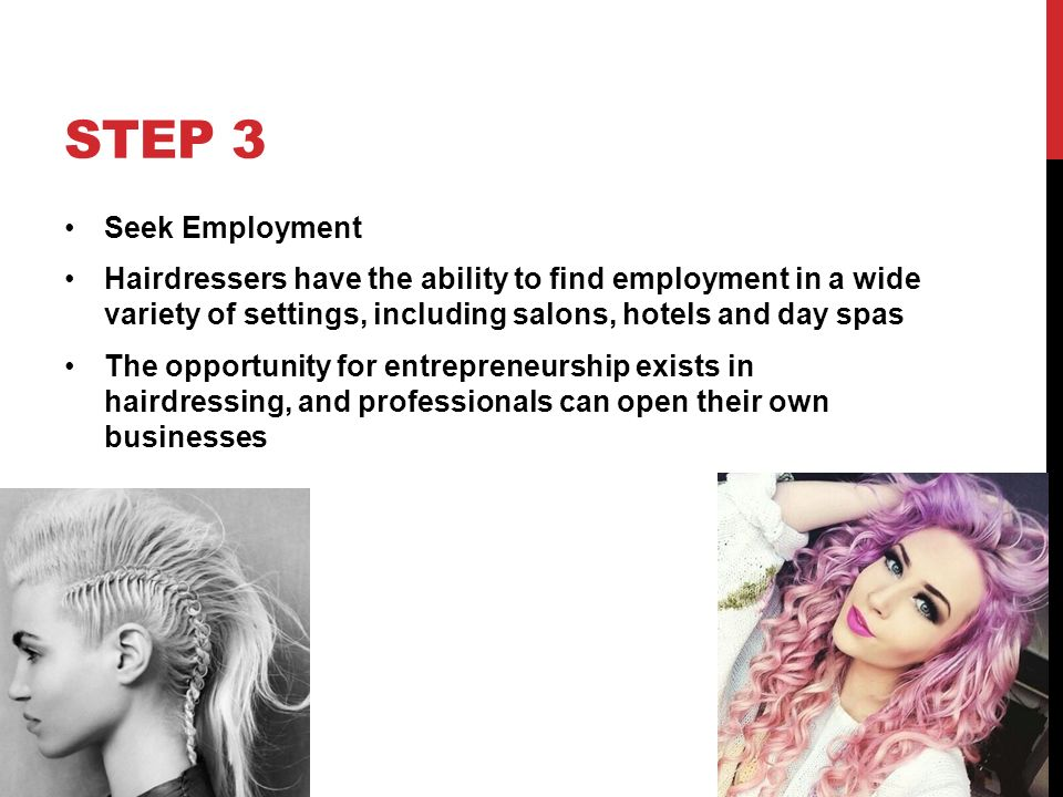 STEP 3 Seek Employment Hairdressers have the ability to find employment in a wide variety of settings, including salons, hotels and day spas The opportunity for entrepreneurship exists in hairdressing, and professionals can open their own businesses
