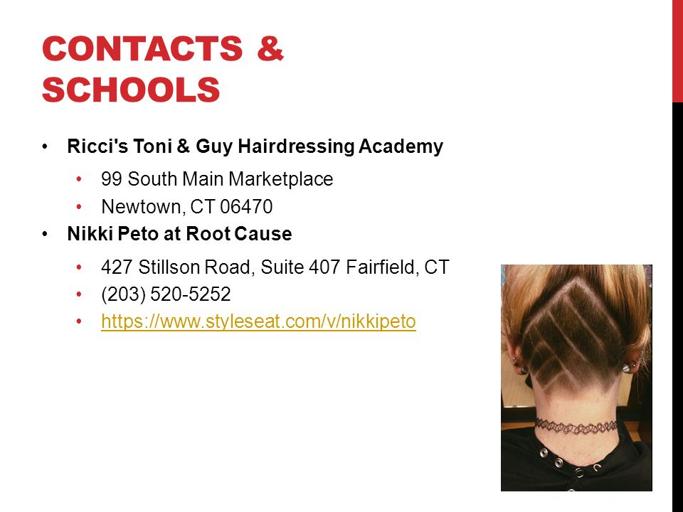 CONTACTS & SCHOOLS Ricci s Toni & Guy Hairdressing Academy 99 South Main Marketplace Newtown, CT Nikki Peto at Root Cause 427 Stillson Road, Suite 407 Fairfield, CT (203)