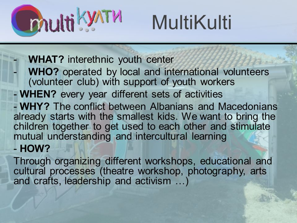 -WHAT? interethnic youth center -WHO? operated by local and international volunteers (volunteer club) with support of youth workers - WHEN? every year