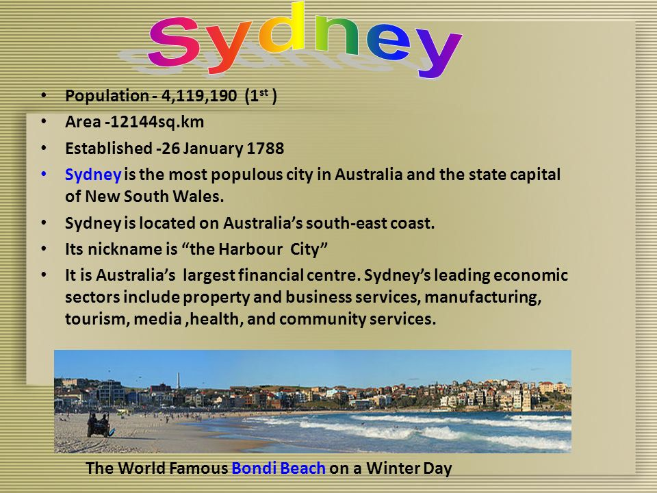 Population - 4,119,190 (1 st ) Area -12144sq.km Established -26 January 1788 Sydney is the most populous city in Australia and the state capital of New South Wales.