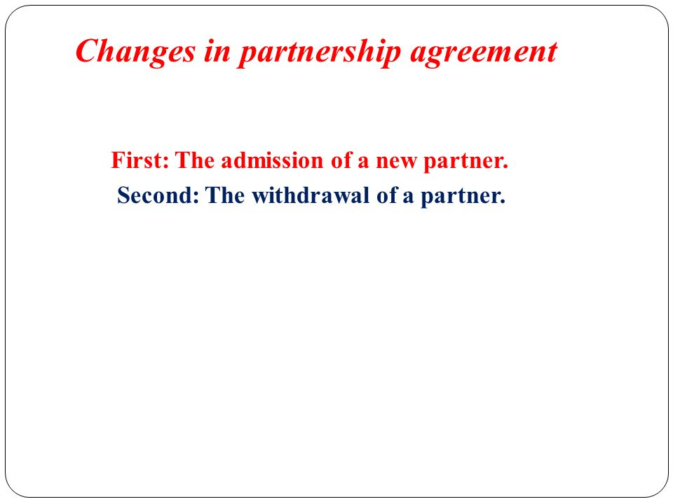 Changes In Partnership Agreement. First: The Admission Of A New