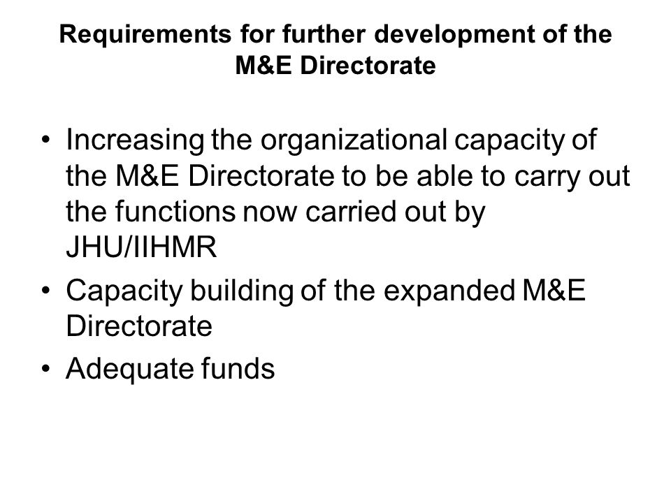Requirements for further development of the M&E Directorate Increasing the organizational capacity of the M&E Directorate to be able to carry out the functions now carried out by JHU/IIHMR Capacity building of the expanded M&E Directorate Adequate funds