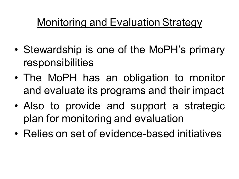 Monitoring and Evaluation Strategy Stewardship is one of the MoPH's primary responsibilities The MoPH has an obligation to monitor and evaluate its programs and their impact Also to provide and support a strategic plan for monitoring and evaluation Relies on set of evidence-based initiatives