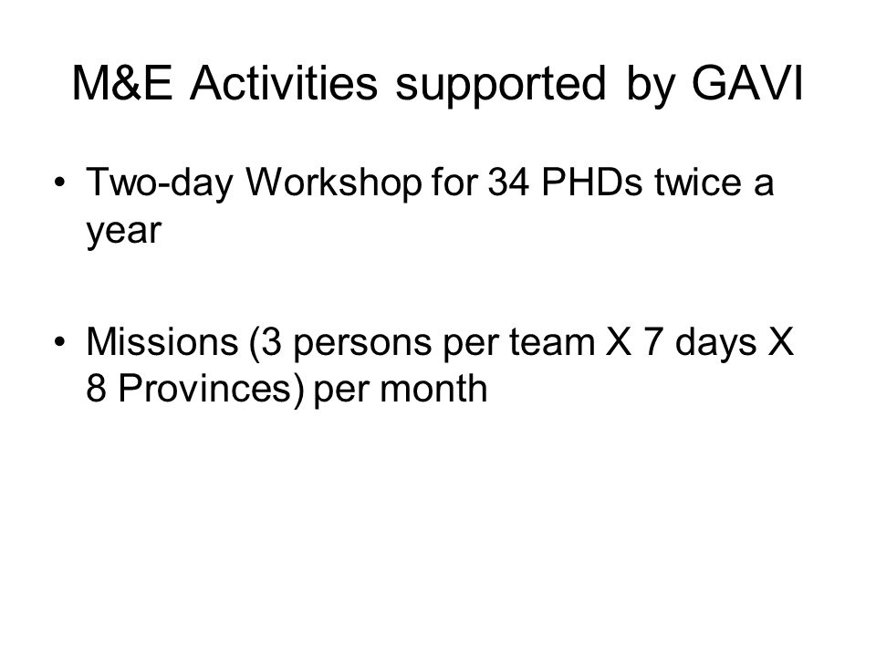 M&E Activities supported by GAVI Two-day Workshop for 34 PHDs twice a year Missions (3 persons per team X 7 days X 8 Provinces) per month