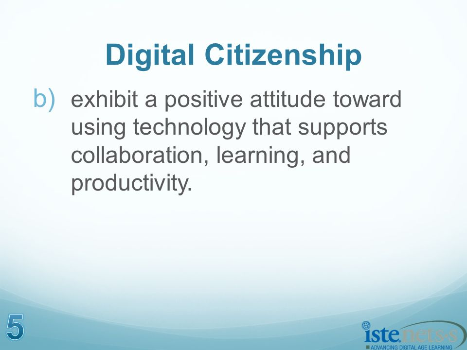 Digital Citizenship b) exhibit a positive attitude toward using technology that supports collaboration, learning, and productivity.