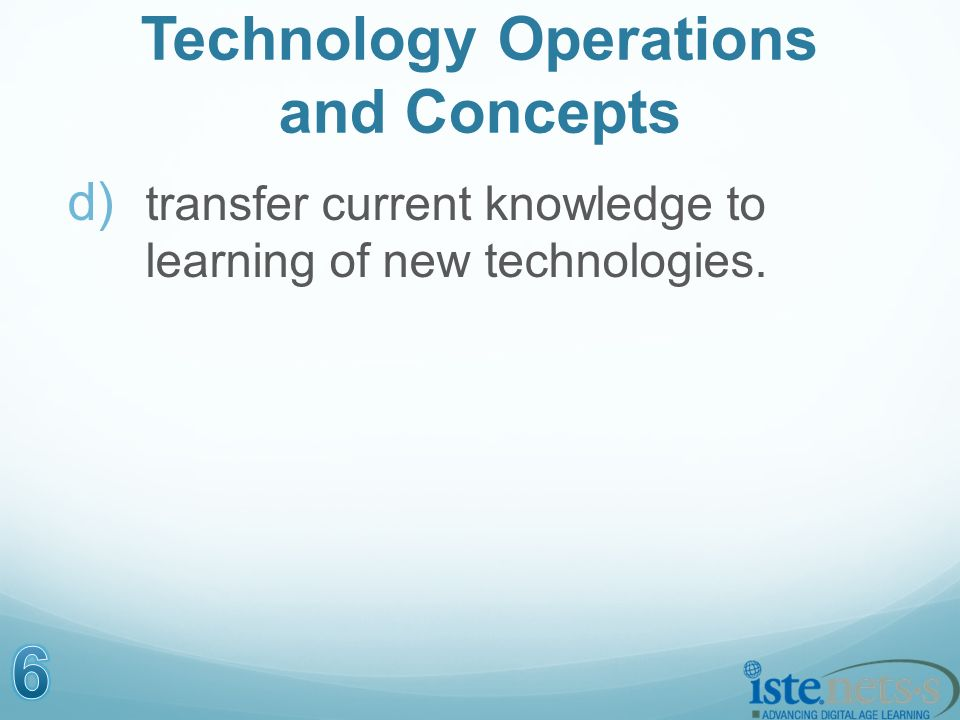 Technology Operations and Concepts d) transfer current knowledge to learning of new technologies.
