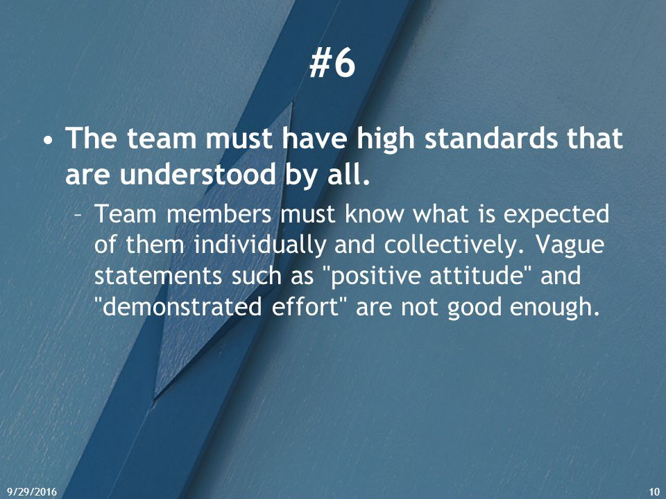 9/29/201610 #6 The team must have high standards that are understood by all. –Team members must know what is expected of them individually and collect