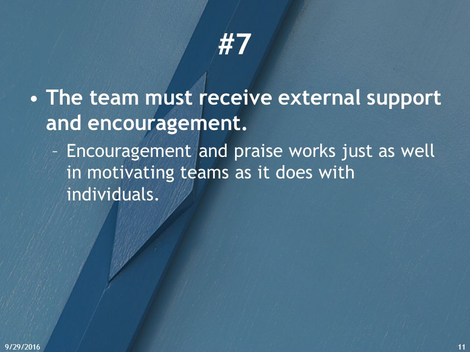 9/29/201611 #7 The team must receive external support and encouragement. –Encouragement and praise works just as well in motivating teams as it does w