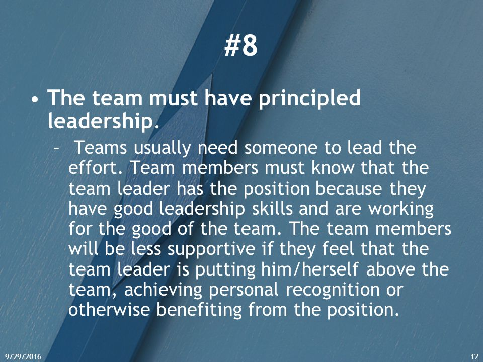 9/29/201612 #8 The team must have principled leadership.