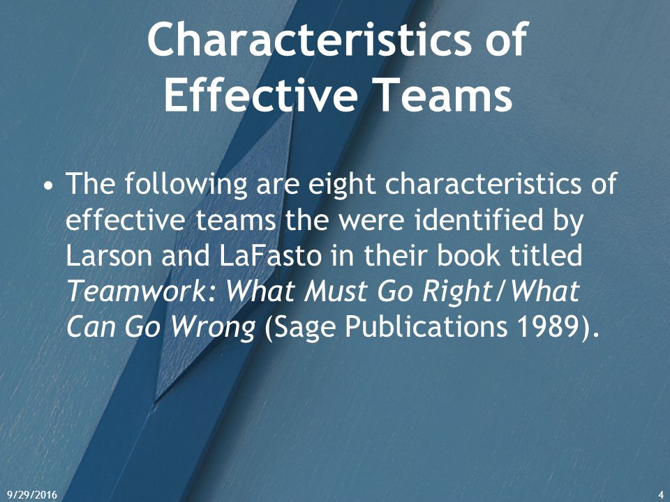 9/29/20164 Characteristics of Effective Teams The following are eight characteristics of effective teams the were identified by Larson and LaFasto in