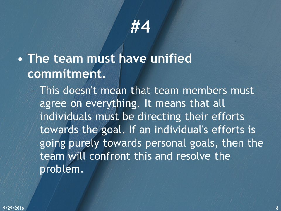 9/29/20168 #4 The team must have unified commitment. –This doesn't mean that team members must agree on everything. It means that all individuals must
