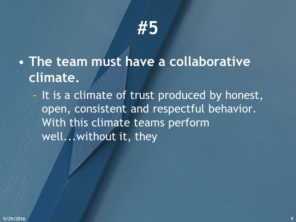 9/29/20169 #5 The team must have a collaborative climate. –It is a climate of trust produced by honest, open, consistent and respectful behavior. With