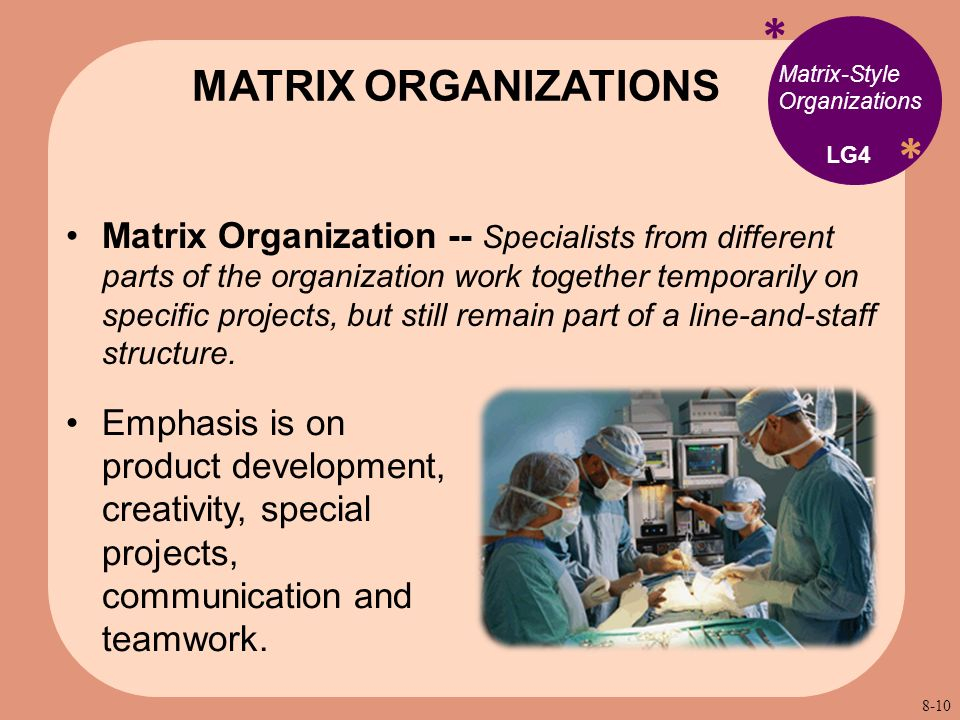 * * Matrix-Style Organizations Matrix Organization -- Specialists from different parts of the organization work together temporarily on specific projects, but still remain part of a line-and-staff structure.