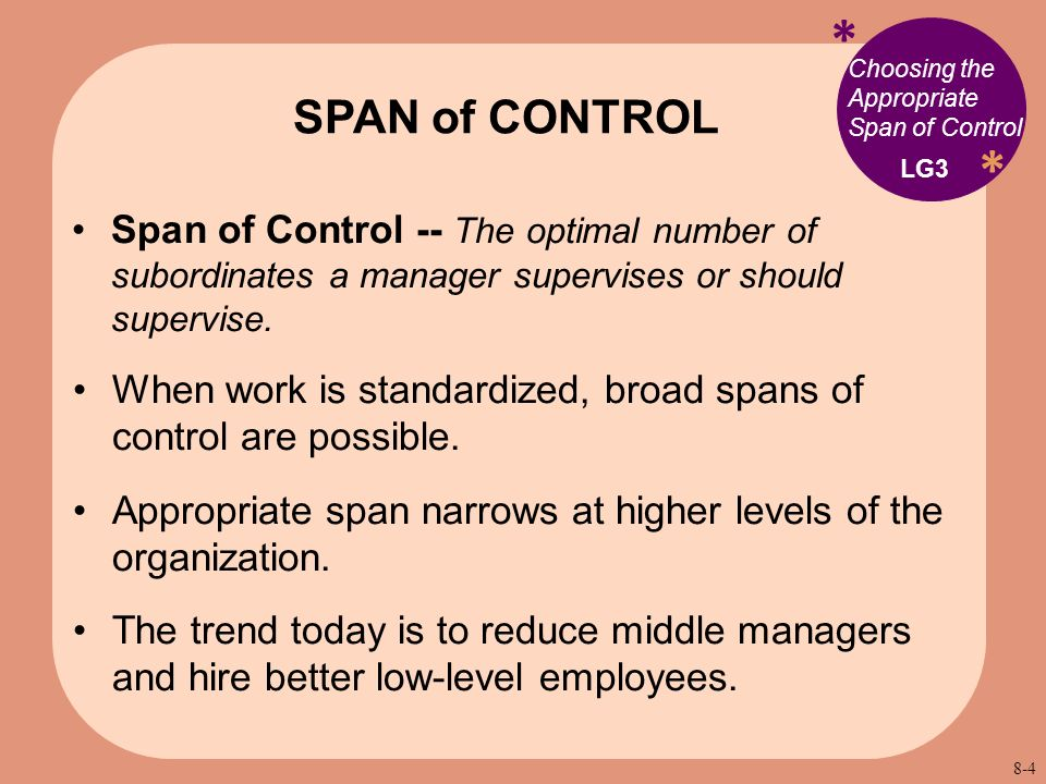 * * Choosing the Appropriate Span of Control Span of Control -- The optimal number of subordinates a manager supervises or should supervise. When work