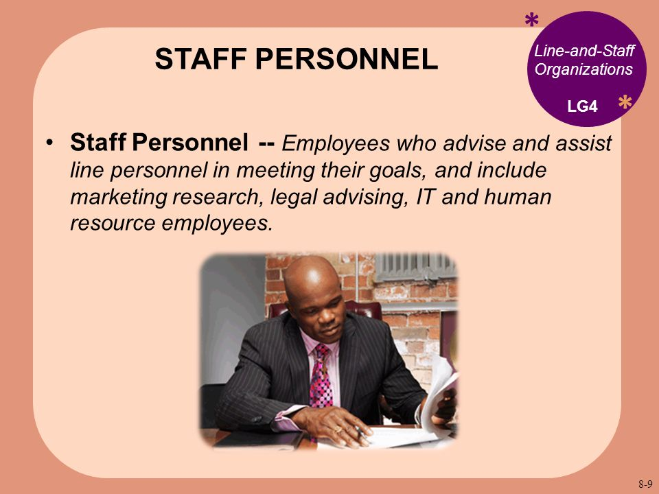 * * Line-and-Staff Organizations Staff Personnel -- Employees who advise and assist line personnel in meeting their goals, and include marketing research, legal advising, IT and human resource employees.