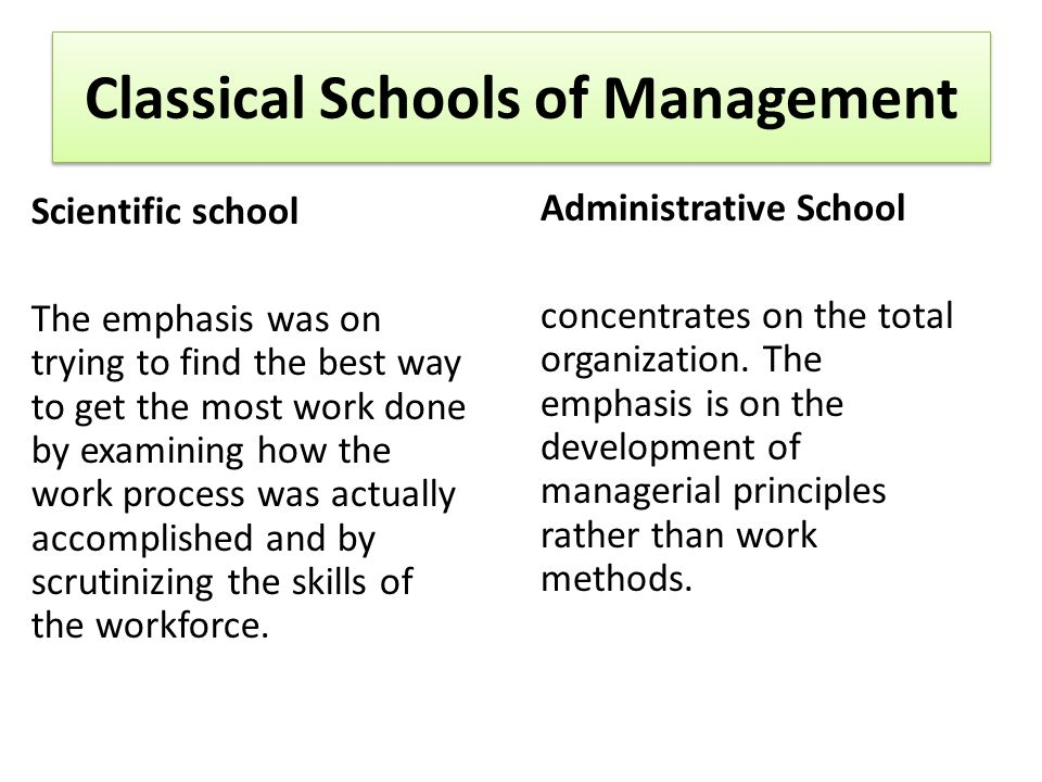 Classical Schools of Management Scientific school The emphasis was on trying to find the best way to get the most work done by examining how the work process was actually accomplished and by scrutinizing the skills of the workforce.