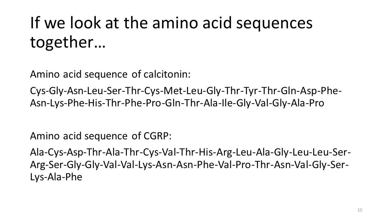 If we look at the amino acid sequences together… Amino acid sequence of calcitonin: Cys-Gly-Asn-Leu-Ser-Thr-Cys-Met-Leu-Gly-Thr-Tyr-Thr-Gln-Asp-Phe- Asn-Lys-Phe-His-Thr-Phe-Pro-Gln-Thr-Ala-Ile-Gly-Val-Gly-Ala-Pro Amino acid sequence of CGRP: Ala-Cys-Asp-Thr-Ala-Thr-Cys-Val-Thr-His-Arg-Leu-Ala-Gly-Leu-Leu-Ser- Arg-Ser-Gly-Gly-Val-Val-Lys-Asn-Asn-Phe-Val-Pro-Thr-Asn-Val-Gly-Ser- Lys-Ala-Phe 10