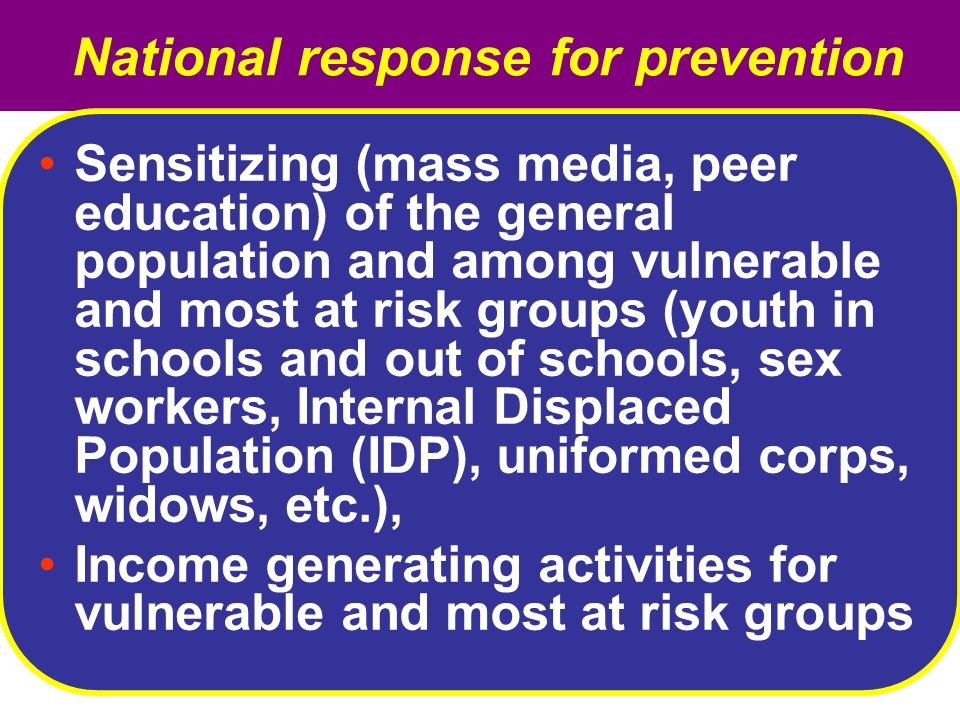 National response for prevention Sensitizing (mass media, peer education) of the general population and among vulnerable and most at risk groups (youth in schools and out of schools, sex workers, Internal Displaced Population (IDP), uniformed corps, widows, etc.), Income generating activities for vulnerable and most at risk groups