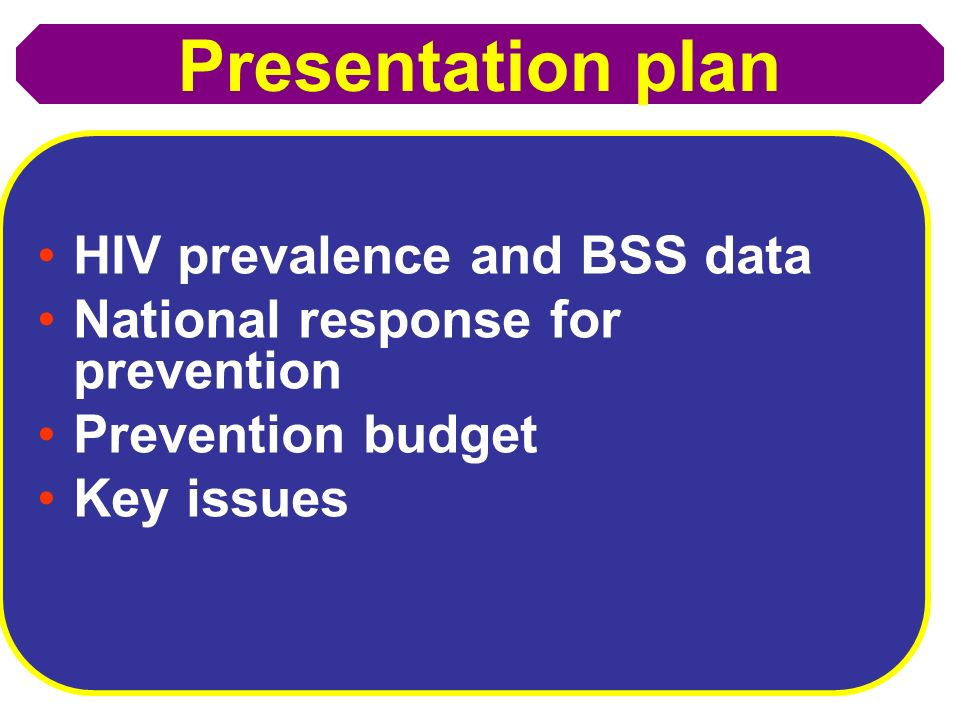 Presentation plan HIV prevalence and BSS data National response for prevention Prevention budget Key issues