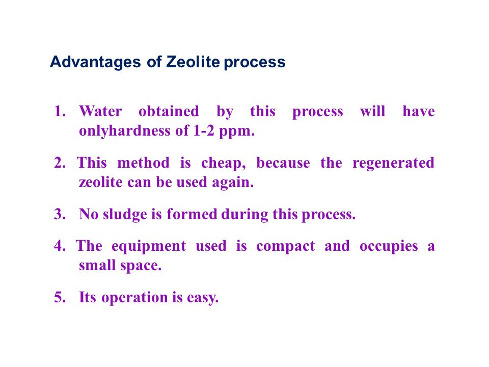 Advantages of Zeolite process 1. Water obtained by this process will have onlyhardness of 1-2 ppm.