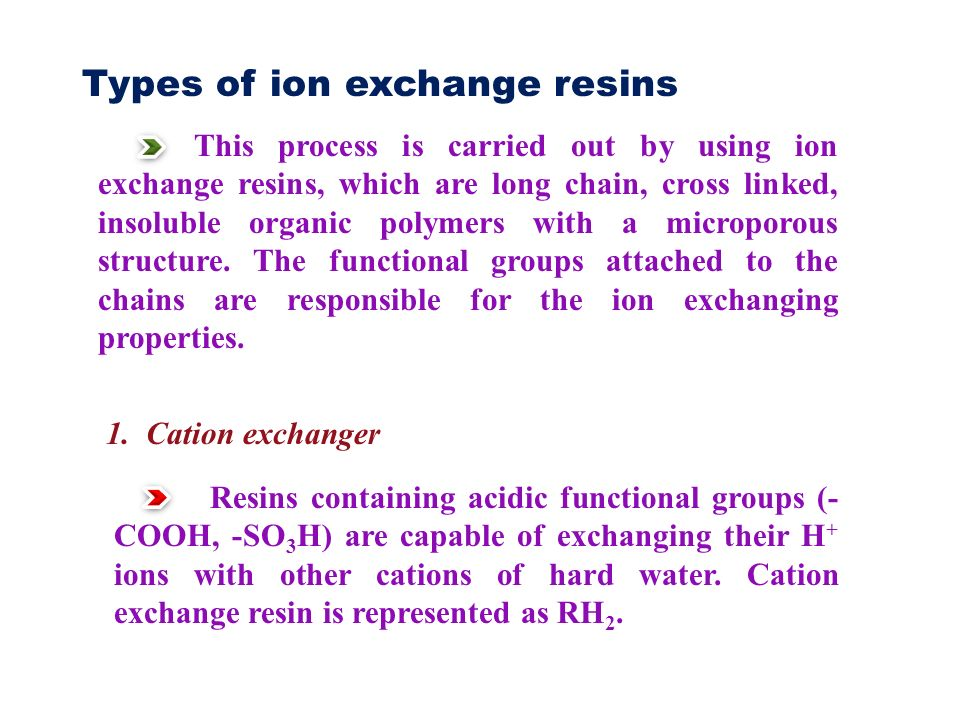 Types of ion exchange resins This process is carried out by using ion exchange resins, which are long chain, cross linked, insoluble organic polymers with a microporous structure.