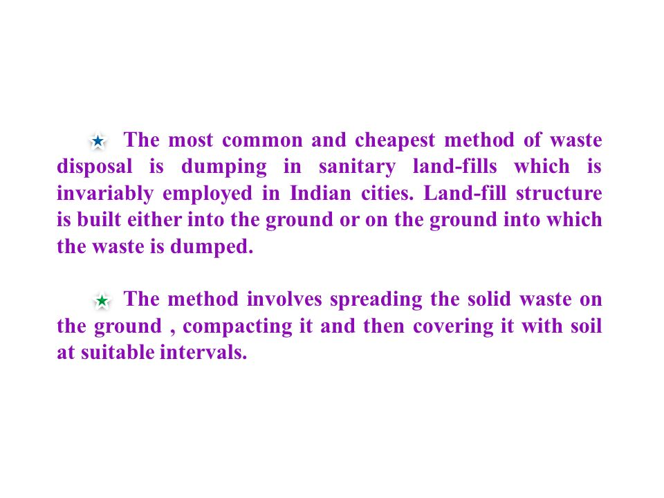The most common and cheapest method of waste disposal is dumping in sanitary land-fills which is invariably employed in Indian cities.