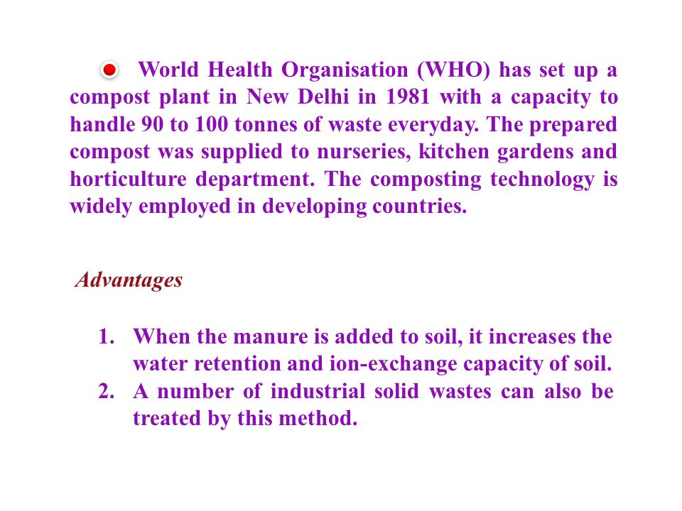 World Health Organisation (WHO) has set up a compost plant in New Delhi in 1981 with a capacity to handle 90 to 100 tonnes of waste everyday.
