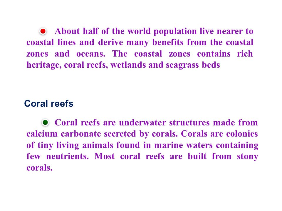 About half of the world population live nearer to coastal lines and derive many benefits from the coastal zones and oceans.