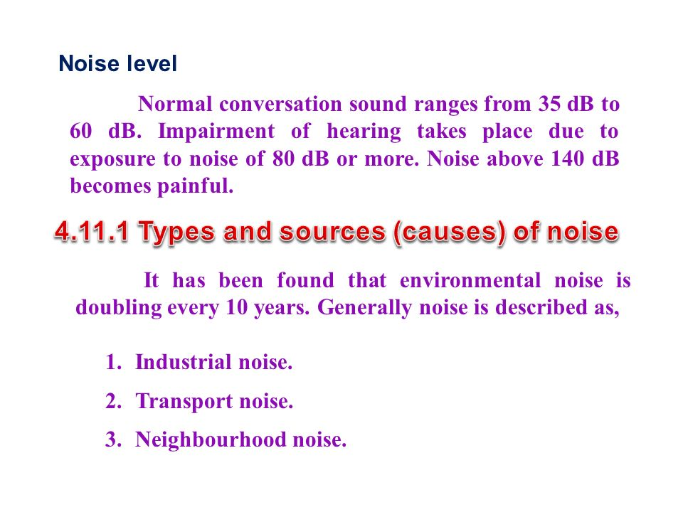 Noise level Normal conversation sound ranges from 35 dB to 60 dB.