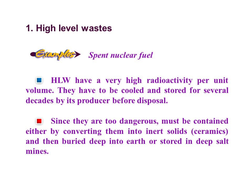 1. High level wastes Spent nuclear fuel HLW have a very high radioactivity per unit volume.