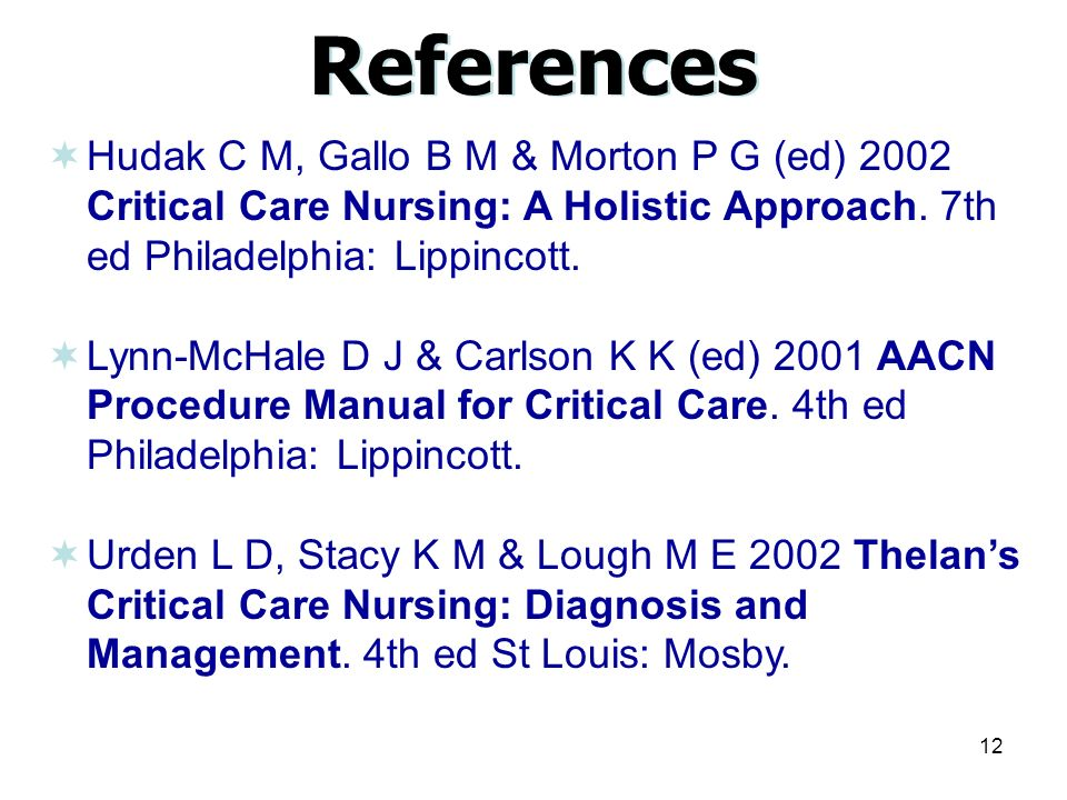 12 References  Hudak C M, Gallo B M & Morton P G (ed) 2002 Critical Care Nursing: A Holistic Approach.