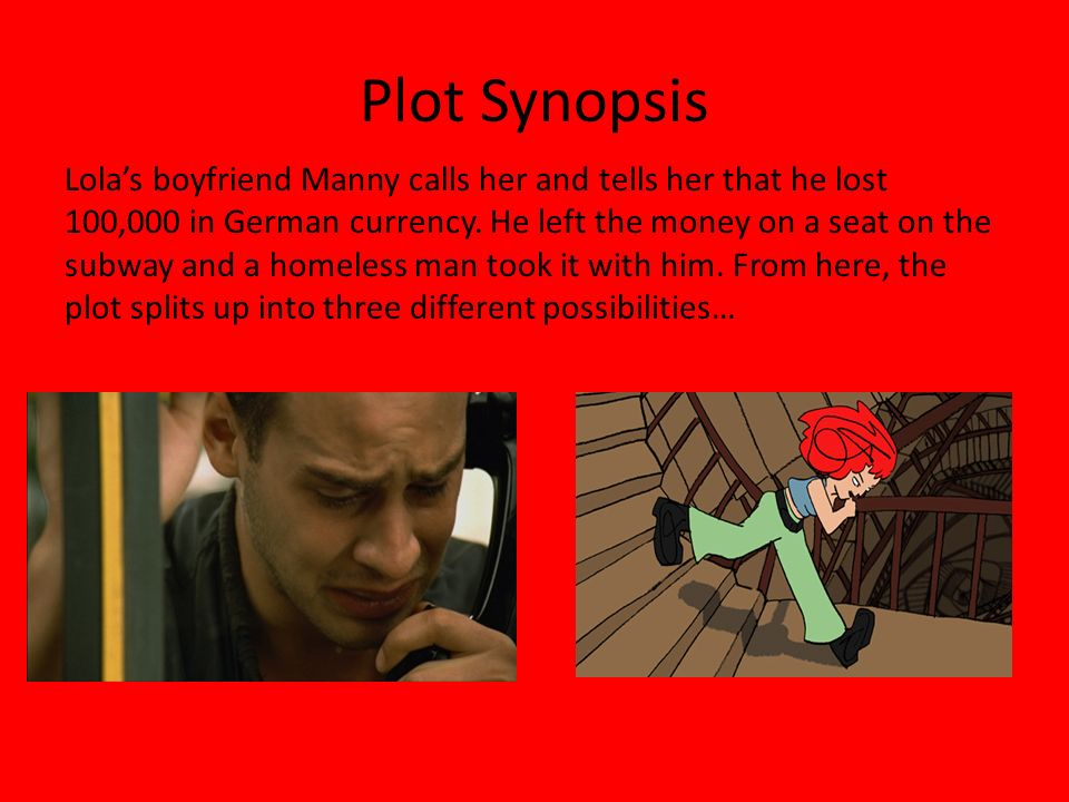 Plot Synopsis Lola's boyfriend Manny calls her and tells her that he lost 100,000 in German currency.