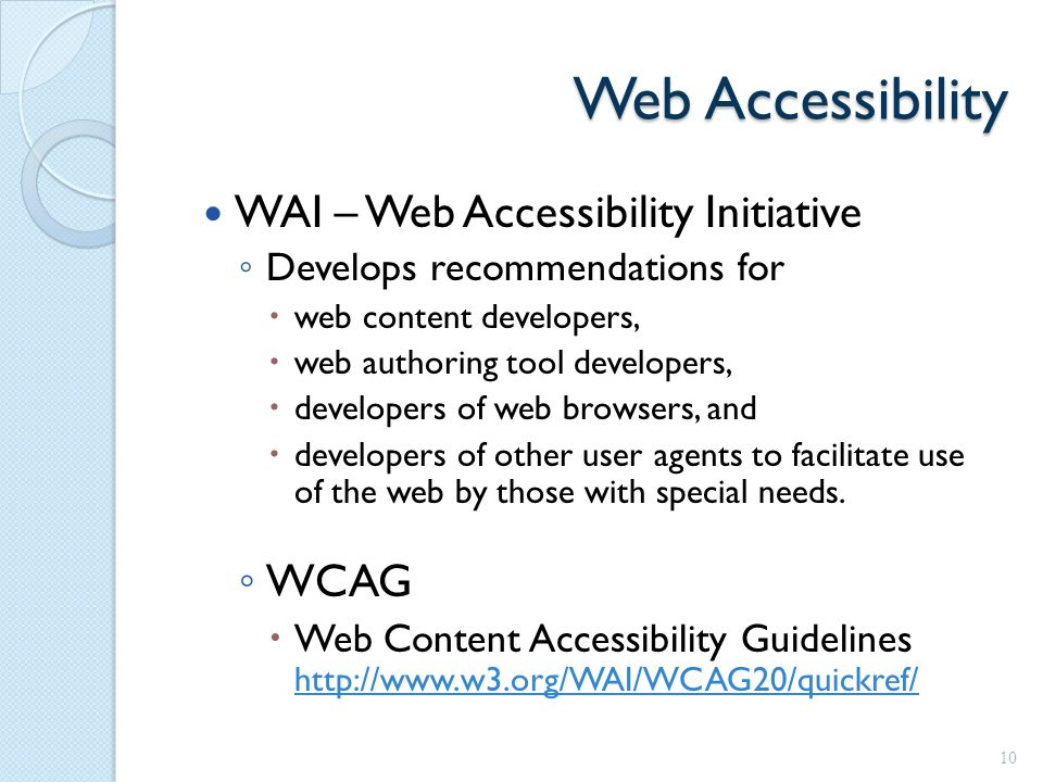 Web Accessibility WAI – Web Accessibility Initiative ◦ Develops recommendations for  web content developers,  web authoring tool developers,  developers of web browsers, and  developers of other user agents to facilitate use of the web by those with special needs.